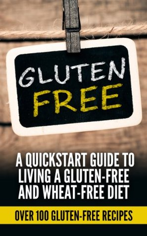 Gluten free: A Quick-Start Guide to Living a Gluten-Free and Wheat-Free Diet