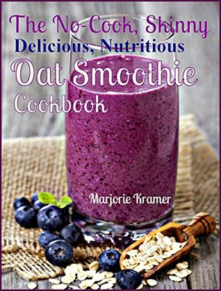 The No-Cook, Skinny, Delicious, Nutritious Oat Smoothies Cookbook (Overnight Oats 2)