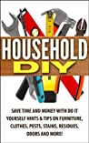 Household DIY: Save Time and Money with Do It Yourself Hints & Tips on Furniture, Clothes, Pests, Stains, Residues, Odors and More!