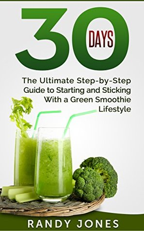 30 Days: The Ultimate Step-by-Step Guide to Starting and Sticking With a Green Smoothie Lifestyle