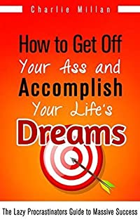 How to Get Off Your Ass and Accomplish Your Life's Dreams: The Lazy Procrastinators Guide to Massive Success