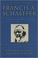 The Complete Works of Francis A. Schaeffer: A Christian Worldview (A Christian View of the Bible As Truth, Volume 2)