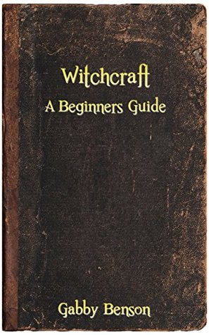 Witchcraft: Beginners guide to witchcraft by Gabby Benson