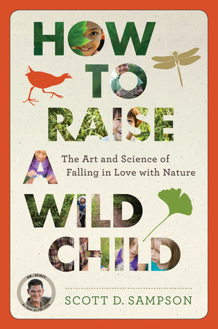How to Raise a Wild Child: The Art and Science of Falling in Love with Nature