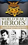 World War 2 Heroes: Medal of Honor: Medal of Honor Recipients in WWII & Their Heroic Stories of Bravery (World War 2, World War II, WW2, WWII, Medal of ... Heroes, A Higher Call, Unbroken Book 1)