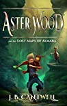 Aster Wood and the Lost Maps of Almara by J.B. Cantwell