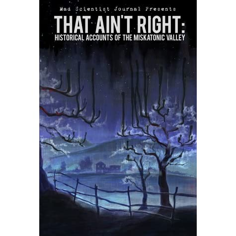 That Aint Right: Historical Accounts of the Miskatonic Valley (Mad Scientist Journal Presents Book 1)
