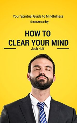 How to clear your mind in 5 minutes: Your Quick and Easy Method of