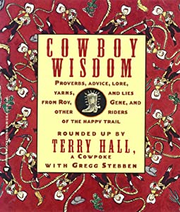Cowboy Wisdom: Proverbs, Advice, Lore, Yarns, and Lies from Roy, Gene, and Other Riders of the Happy Trail