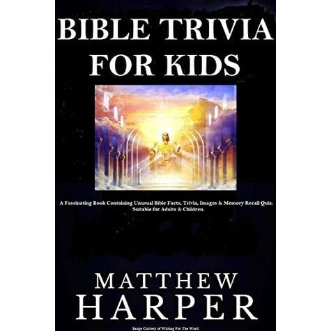 BIBLE TRIVIA FOR KIDS A Fascinating Book Containing Unusual Bible Facts Trivia Images Memory Recall Quiz Suitable For Adults Children By Matthew