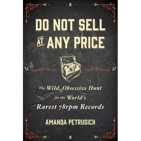 Do Not Sell At Any Price: The Wild, Obsessive Hunt for the Worlds Rarest 78rpm Records
