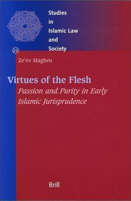 Virtues of the Flesh: Passion and Purity in Early Islamic Jurisprudence Ze Maghen