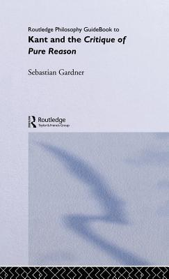 Kant and the Critique of Pure Reason by Sebastian Gardner