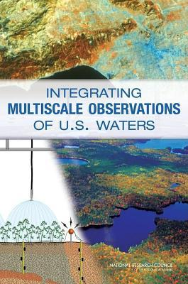 Integrating Multiscale Observations of U.S. Waters. Committee on Integrated Observations for Hydrologic and Related Sciences: Water Science and Techno