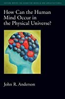 How Can the Human Mind Occur in the Physical Universe? Oxford Series on Cognitive Models and Architectures