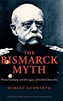 Bismarck Myth: Weimar Germany and the Legacy of the Iron Chancellor