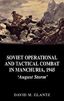 Soviet Operational and Tactical Combat in Manchuria, 1945: August Storm'