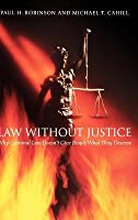 Law Without Justice: Why Criminal Law Doesn't Give People What They Deserve