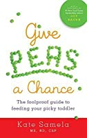 Give Peas a Chance: The Foolproof Guide to Feeding Your Picky Toddler