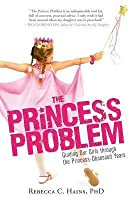 Princess Problem: Guiding Our Girls Through the Princess-Obsessed Years