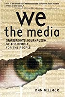 We the Media: Grassroots Journalism by the People, for the People (Revised)
