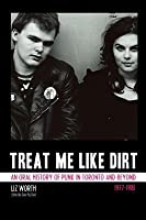 Treat Me Like Dirt: An Oral History Of Punk In Toronto And Beyond, 1977 1981