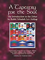 Tapestry for the Soul: The Introduction to the Zohar by Rabbi Yehudah Lev Ashlag, Explained Using Excerpts Collated from His Other Writings I