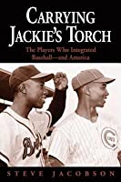 Carrying Jackie's Torch: The Players Who Integrated Baseball?and America