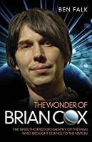 Wonder of Brian Cox: The Unauthorised Biography of the Man Who Brought Science to the Nation