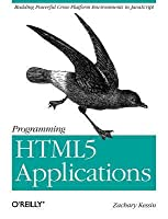 Programming Html5 Applications: Building Powerful Cross-Platform Environments in JavaScript