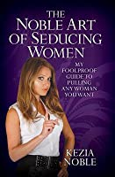 Noble Art of Seducing Women: My Foolproof Guide to Pulling Any Woman You Want