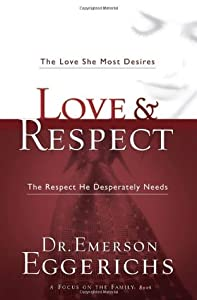 Love and Respect: The Love She Most Desires; The Respect He Desperately Needs