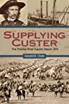 Supplying Custer: The Powder River Supply Depot, 1876