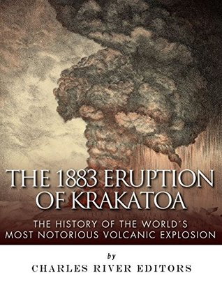 The 1883 Eruption of Krakatoa: The History of the World's Most Notorious Volcanic Explosions
