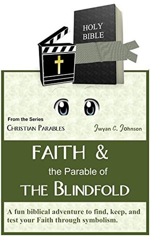 Faith and the Parable of the Blindfold: a Fun Biblical Adventure to Find, Keep, and Test Your Faith through Symbolism (Christian Parables)