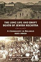 Long Life and Swift Death of Jewish Rechitsa: A Community in Belarus, 1625-2000