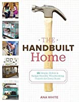 Handbuilt Home: 34 Simple Stylish and Budget-Friendly Woodworking Projects for Every Room