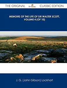 Memoirs of the Life of Sir Walter Scott, Volume 4 (of 10) - The Original Classic Edition