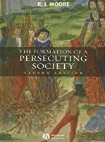 Formation of a Persecuting Society: Authority and Deviance in Western Europe 950-1250 (Revised)