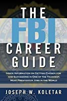 FBI Career Guide: Inside Information on Getting Chosen for and Succeding in One of the Toughest, Most Prestigious Jobs in the World