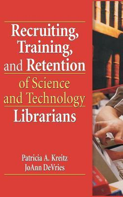 Recruiting Training and Retention of Science and Technology Librarians  by  Patricia A Kreitz