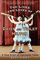 Lives and Loves of Daisy and Violet Hilton: A True Story of Conjoined Twins