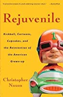 Rejuvenile: Kickball, Cartoons, Cupcakes, and the Reinvention of the American Grownup