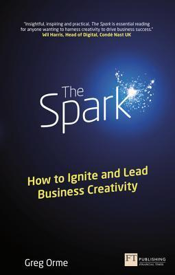 The Spark: How to Ignite and Lead Business Creativity Greg Orme