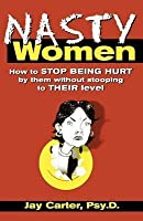 Nasty Women: How to Stop Being Hurt by Them Without Stooping to Their Level