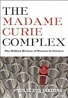 Madame Curie Complex: The Hidden History of Women in Science