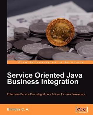 Service Oriented Java Business Integration: Enterprise Service Bus Integration Solutions for Java Developers