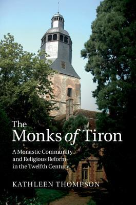 The Monks of Tiron A Monastic Community and Religious Reform in the Twelfth Century