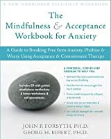 Mindfulness and Acceptance Workbook for Anxiety: A Guide to Breaking Free from Anxiety, Phobias, and Worry Using Acceptance and Commitment Therap