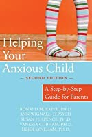 Helping Your Anxious Child: A Step-By-Step Guide for Parents (Revised)